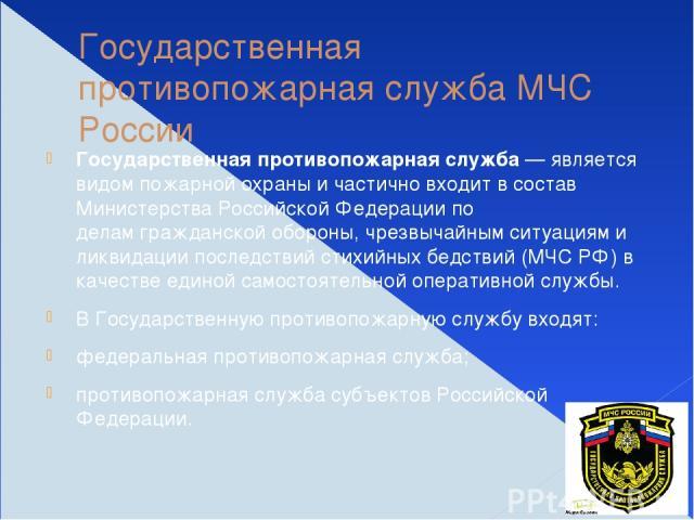 Государственная противопожарная служба МЧС России Государственная противопожарная служба— является видомпожарной охраныи частично входит в состав Министерства Российской Федерации по деламгражданской обороны, чрезвычайным ситуациям и ликвидации …