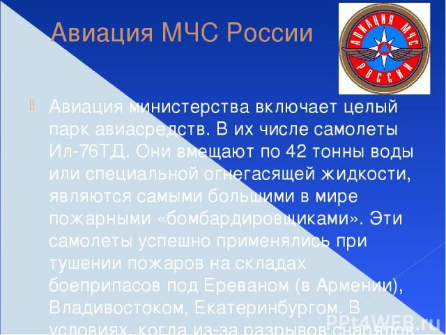 Авиация МЧС России Авиация министерства включает целый парк авиасредств. В их числе самолеты Ил-76ТД. Они вмещают по 42 тонны воды или специальной огнегасящей жидкости, являются самыми большими в мире пожарными «бомбардировщиками». Эти самолеты успе…