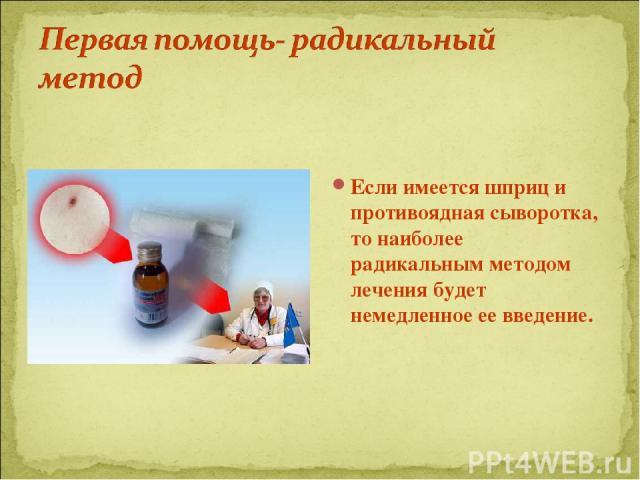 Если имеется шприц и противоядная сыворотка, то наиболее радикальным методом лечения будет немедленное ее введение.