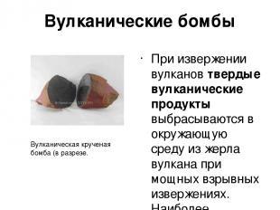 Вулканические бомбы При извержении вулканов твердые вулканические продукты выбра