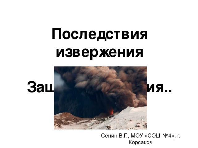 Последствия извержения вулканов. Защита населения.. Сенин В.Г., МОУ «СОШ №4», г. Корсаков