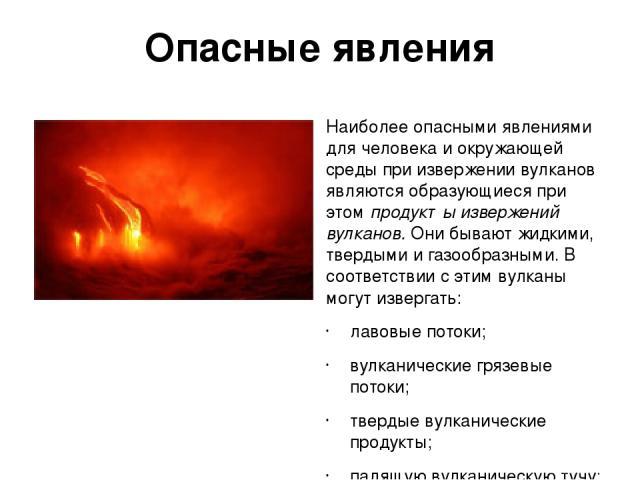 Опасные явления Наиболее опасными явлениями для человека и окружающей среды при извержении вулканов являются образующиеся при этом продукты извержений вулканов. Они бывают жидкими, твердыми и газообразными. В соответствии с этим вулканы могут изверг…