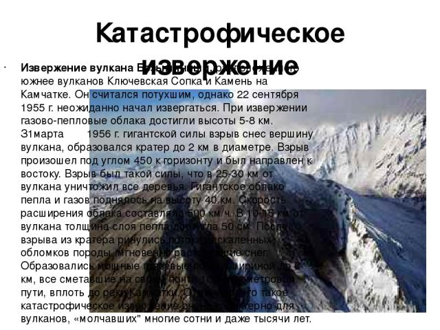 Катастрофическое извержение Извержение вулкана Безымянный, расположенного южнее вулканов Ключевская Сопка и Камень на Камчатке. Он считался потухшим, однако 22 сентября 1955 г. неожиданно начал извергаться. При извержении газово-пепловые облака дост…