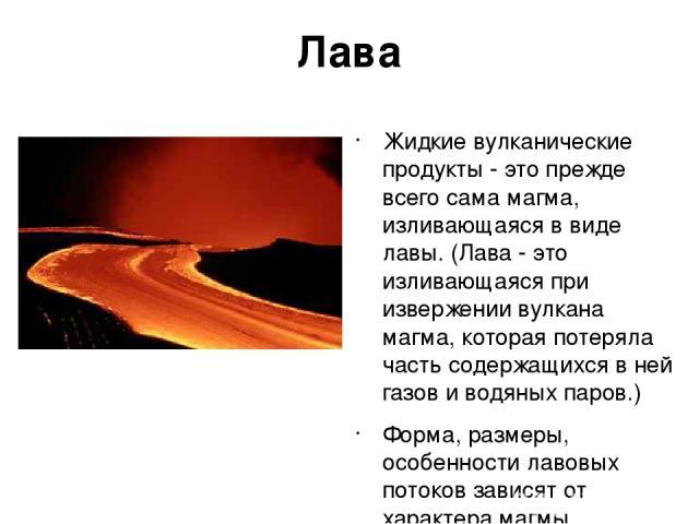 Лава Жидкие вулканические продукты - это прежде всего сама магма, изливающаяся в виде лавы. (Лава - это изливающаяся при извержении вулкана магма, которая потеряла часть содержащихся в ней газов и водяных паров.) Форма, размеры, особенности лавовых …
