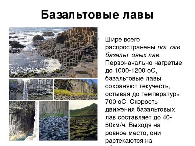Базальтовые лавы Шире всего распространены потоки базальтовых лав. Первоначально нагретые до 1000-1200 оС, базальтовые лавы сохраняют текучeсть, остывая до температуры 700 оС. Скорость движения базальтовых лав составляет до 40-50км/ч. Выходя на ровн…