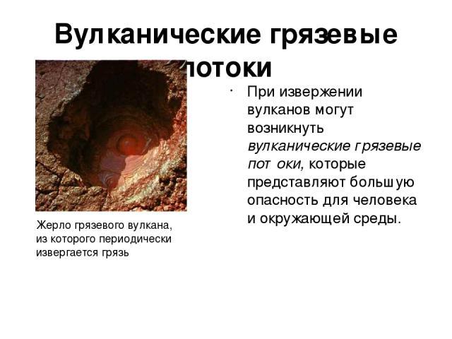 Вулканические грязевые потоки При извержении вулканов могут возникнуть вулканические грязевые потоки, которые представляют большую опасность для человека и окружающей среды. Жерло грязевого вулкана, из которого периодически извергается грязь