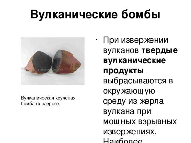 Вулканические бомбы При извержении вулканов твердые вулканические продукты выбрасываются в окружающую среду из жерла вулкана при мощных взрывных извержениях. Наиболее распространенными твердыми вулканическими продуктами являются вулканические бомбы.…