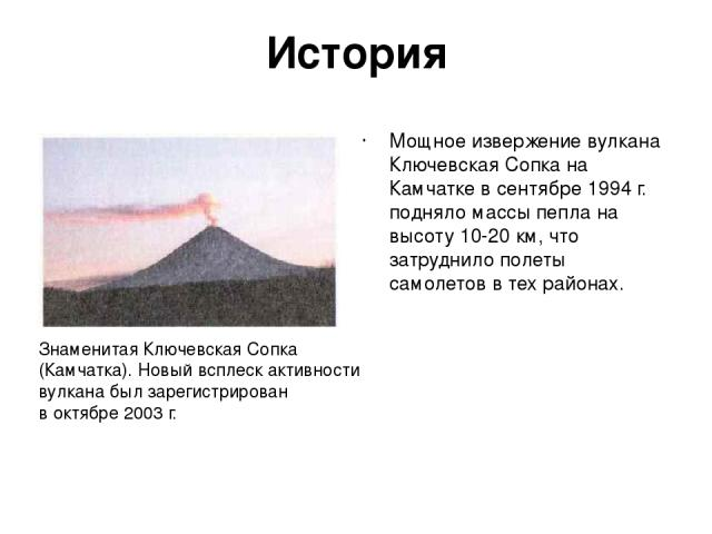 История Мощное извержение вулкана Ключевская Сопка на Камчатке в сентябре 1994 г. подняло массы пепла на высоту 10-20 км, что затруднило полеты самолетов в тех районах. Знаменитая Ключевская Сопка (Камчатка). Новый всплеск активности вулкана был зар…