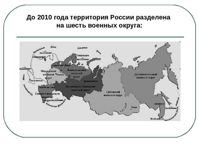 С 2010 года в военно-административном отношении территория России разделена на четыре военных округа: Центральный; Западный: Восточный; Южный.