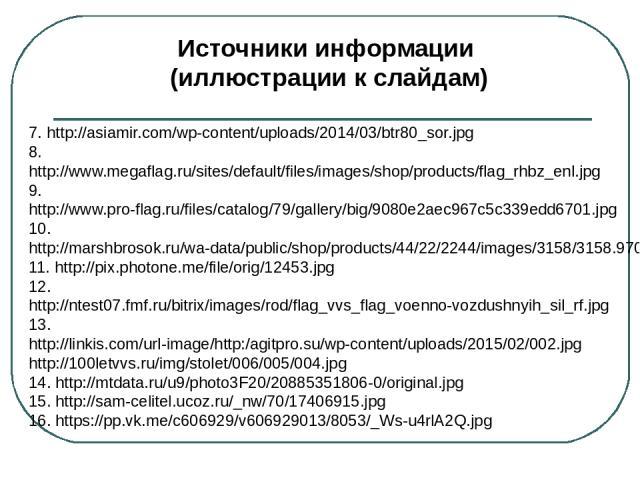Источники информации (иллюстрации к слайдам) 23.http://s00.yaplakal.com/pics/pics_original/4/6/4/3190464.png 24.http://files.balancer.ru/forums/attaches/b3/a1/ples_new.jpg 25.http://army57.umi.ru/images/cms/data/flagi/1/dsc08969_800x600w.jpg 26.http…