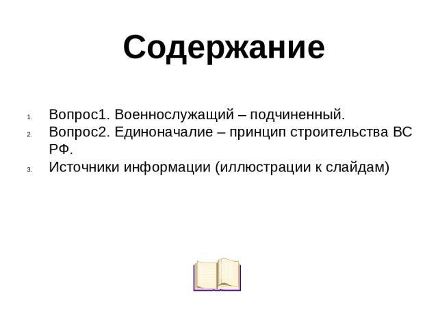 Вопрос1. Военнослужащий – подчиненный. Вопрос2. Единоначалие – принцип строительства ВС РФ. Источники информации (иллюстрации к слайдам) Содержание