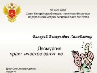 Десмургия. практическое занятие Валерий Валерьевич Самойленко ФГБОУ СПО Санкт-Пе