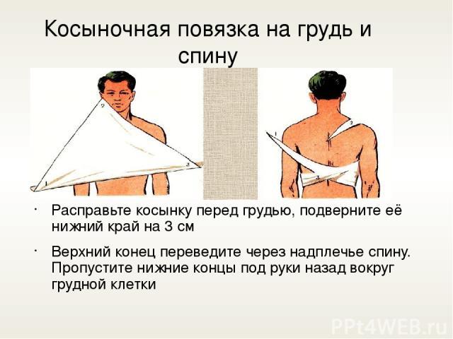 Косыночная повязка на грудь и спину Расправьте косынку перед грудью, подверните её нижний край на 3 см Верхний конец переведите через надплечье спину. Пропустите нижние концы под руки назад вокруг грудной клетки