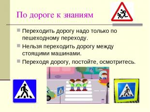 По дороге к знаниям Переходить дорогу надо только по пешеходному переходу. Нельз