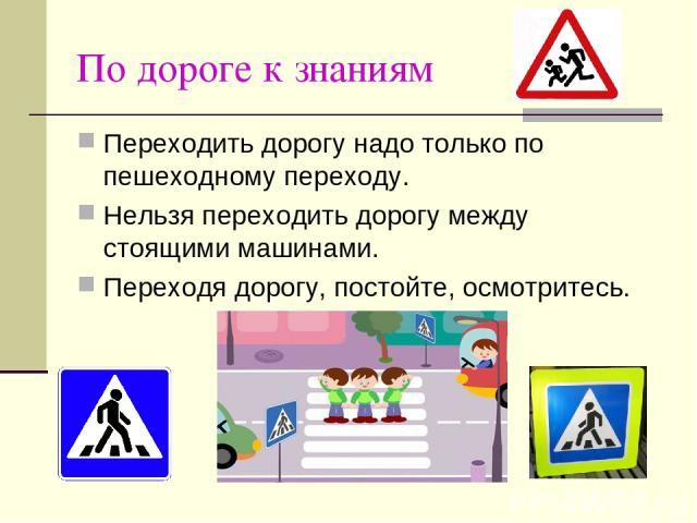 По дороге к знаниям Переходить дорогу надо только по пешеходному переходу. Нельзя переходить дорогу между стоящими машинами. Переходя дорогу, постойте, осмотритесь.