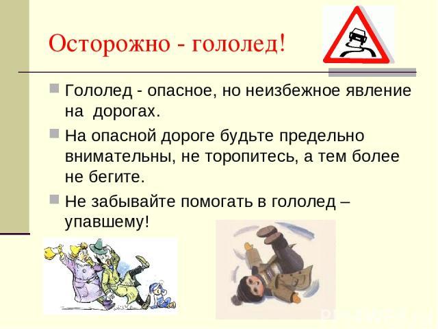 Осторожно - гололед! Гололед - опасное, но неизбежное явление на дорогах. На опасной дороге будьте предельно внимательны, не торопитесь, а тем более не бегите. Не забывайте помогать в гололед – упавшему!