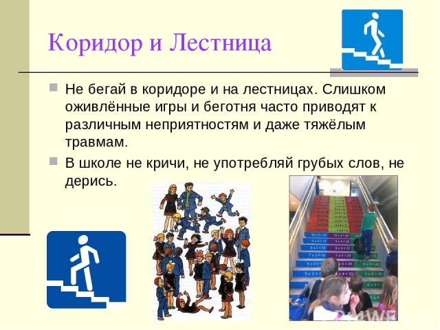 Коридор и Лестница Не бегай в коридоре и на лестницах. Слишком оживлённые игры и беготня часто приводят к различным неприятностям и даже тяжёлым травмам. В школе не кричи, не употребляй грубых слов, не дерись.