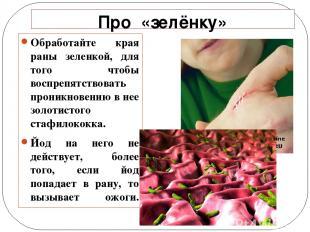 Про «зелёнку» Обработайте края раны зеленкой, для того чтобы воспрепятствовать п