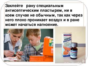 Заклейте рану специальным антисептическим пластырем, ни в коем случае не обычным
