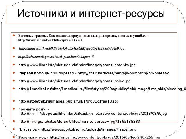 Источники и интернет-ресурсы Бытовые травмы. Как оказать первую помощь при порезах, ожогах и ушибах - http://www.aif.ru/health/leksprav/1333711 http://images.aif.ru/004/506/45b4b54e36dd7ebc709f1c138e5dd4b9.jpg http://kchs.tomsk.gov.ru/med_pom.htm#ch…