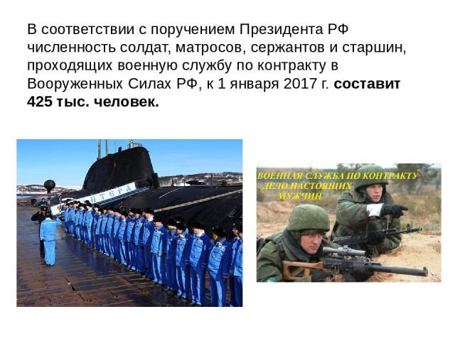 В соответствии с поручением Президента РФ численность солдат, матросов, сержантов и старшин, проходящих военную службу по контракту в Вооруженных Силах РФ, к 1 января 2017 г. составит 425 тыс. человек.