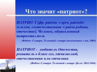 Что значит «патриот»? ПАТРИО Т [фр. patriote < греч. patriotēs земляк, соотечест