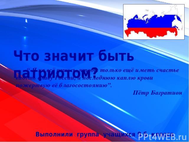 """Что значит быть патриотом? Выполнили группа учащихся 9 б класса """" Я на всё решусь, чтобы только ещё иметь счастье видеть славу России, и последнюю каплю крови пожертвую её благосостоянию"""". Пётр Багратион"""