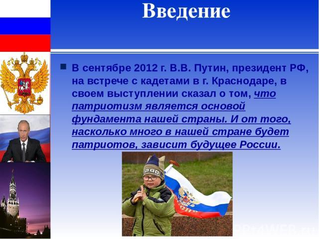 Введение В сентябре 2012 г. В.В. Путин, президент РФ, на встрече с кадетами в г. Краснодаре, в своем выступлении сказал о том,что патриотизм является основой фундамента нашей страны. И от того, насколько много в нашей стране будет патриотов, зависи…