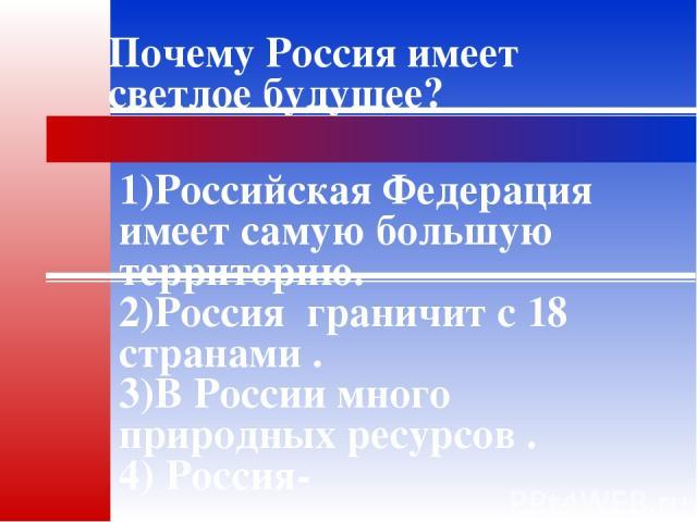 Почему Россия имеет светлое будущее? 1)Российская Федерация имеет самую большую территорию. 2)Россияграничит с 18 странами . 3)В России много природных ресурсов . 4) Россия-многонациональная страна. 5)Россия великая и могучая страна.