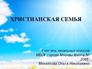 ХРИСТИАНСКАЯ СЕМЬЯ Учитель начальных классов МБОУ города Москвы Школа № 2065 Мих