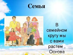 Семья  В семейном кругу мы с вами растем, Основа основ – родительский дом. В