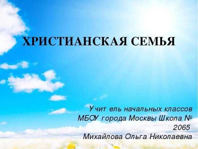 ХРИСТИАНСКАЯ СЕМЬЯ Учитель начальных классов МБОУ города Москвы Школа № 2065 Михайлова Ольга Николаевна
