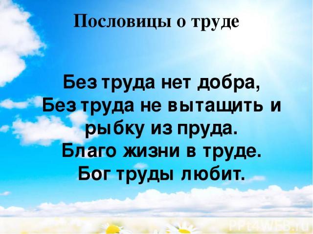 Пословицы о труде Без труда нет добра, Без труда не вытащить и рыбку из пруда. Благо жизни в труде. Бог труды любит.