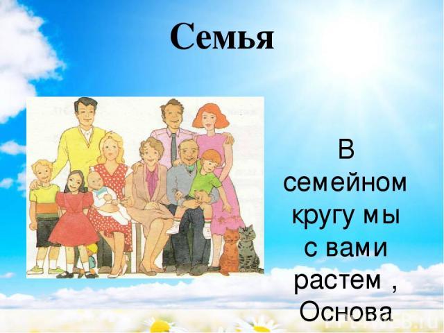 Семья  В семейном кругу мы с вами растем, Основа основ – родительский дом. В семейном кругу все корни твои, И в жизнь ты входишь из семьи. В семейном кругу мы жизнь создаем, Основа основ – родительский дом.