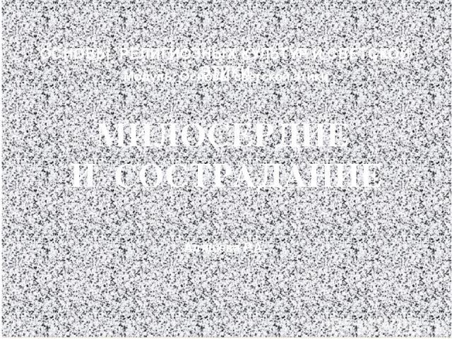 МИЛОСЕРДИЕ И СОСТРАДАНИЕ ОСНОВЫ РЕЛИГИОЗНЫХ КУЛЬТУР И СВЕТСКОЙ ЭТИКИ Модуль: Основы светской этики Аляшева Р.А.