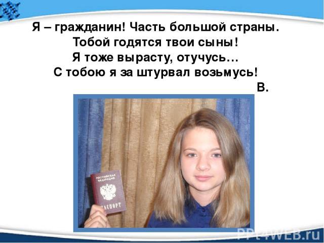 Я – гражданин! Часть большой страны. Тобой годятся твои сыны! Я тоже вырасту, отучусь… С тобою я за штурвал возьмусь! В. Аршинова