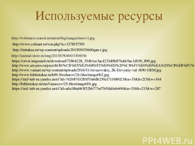 Используемые ресурсы http://webstarco.narod.ru/union/big/images/serov1.jpg http://animal-store.ru/img/2015/050400/3306956 http://www.colisart.ru/wm.php?tc=1278157519 http://initaksa.ru/wp-content/uploads/2015/09/29660qau-r.jpg https://otvet.imgsmail…