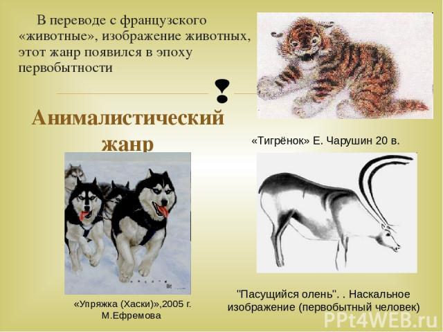 В переводе с французского «животные», изображение животных, этот жанр появился в эпоху первобытности Анималистический жанр