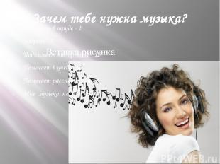 Зачем тебе нужна музыка? Помогает в труде - 1 Бодрит - 5 Поднимает настроение -