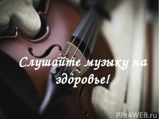 Слушайте музыку на здоровье!
