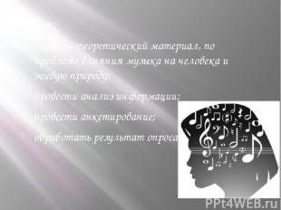 Задачи: изучить теоретический материал, по проблеме влияния музыка на человека и