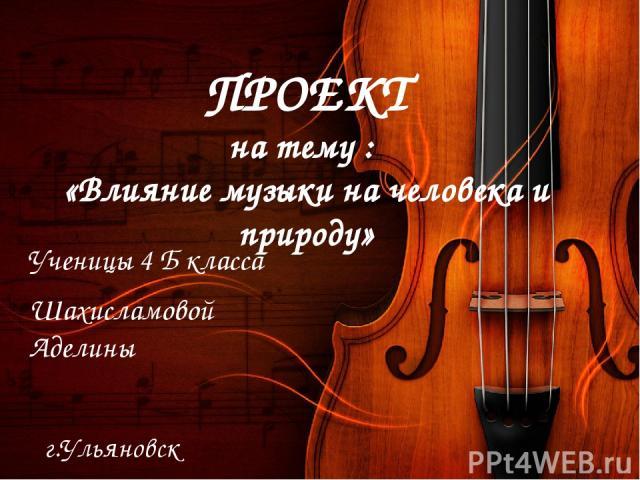 ПРОЕКТ на тему : «Влияние музыки на человека и природу» Ученицы 4 Б класса Шахисламовой Аделины г.Ульяновск