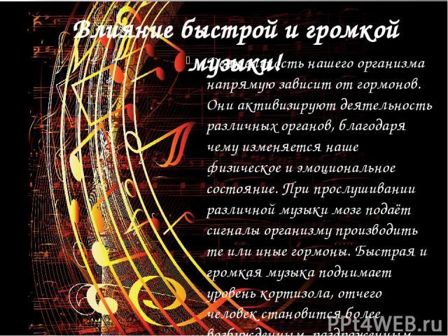 Влияние быстрой и громкой музыки! Деятельность нашего организма напрямую зависит от гормонов. Они активизируют деятельность различных органов, благодаря чему изменяется наше физическое и эмоциональное состояние. При прослушивании различной музыки мо…