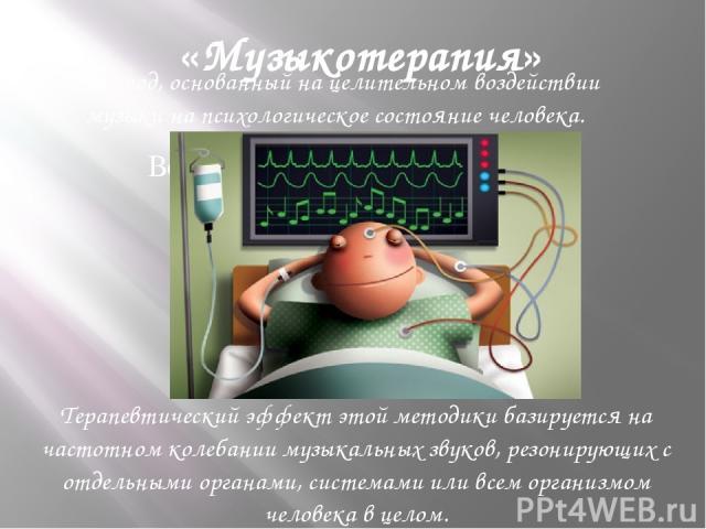 «Музыкотерапия» Метод, основанный на целительном воздействии музыки на психологическое состояние человека. Терапевтический эффект этой методики базируется на частотном колебании музыкальных звуков, резонирующих с отдельными органами, системами или в…