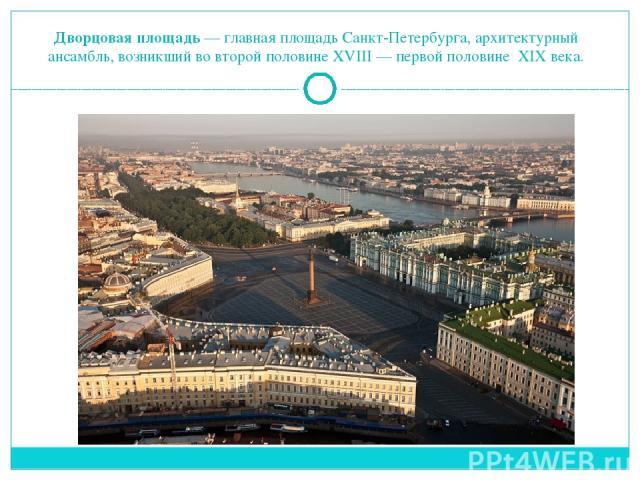 Дворцовая площадь— главная площадьСанкт-Петербурга, архитектурный ансамбль, возникший во второй половине XVIII— первой половине XIX века.