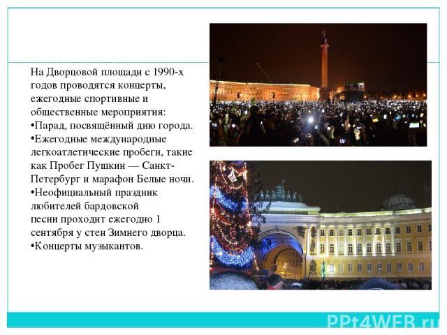 На Дворцовой площади с 1990-х годов проводятся концерты, ежегодные спортивные и общественные мероприятия: Парад, посвящённыйдню города. Ежегодные международные легкоатлетические пробеги, такие какПробег Пушкин — Санкт-Петербургимарафон Белые ноч…
