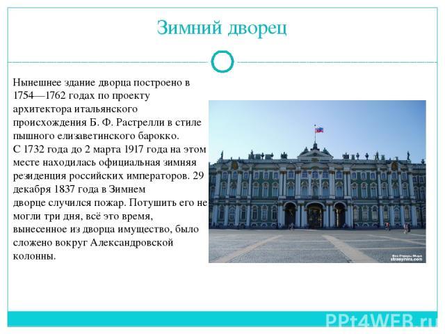 Зимний дворец Нынешнее здание дворца построено в 1754—1762 годах по проекту архитектораитальянского происхожденияБ.Ф.Растреллив стиле пышного елизаветинского барокко. С1732 годадо2 марта1917 года на этом месте находилась официальная зимняя …