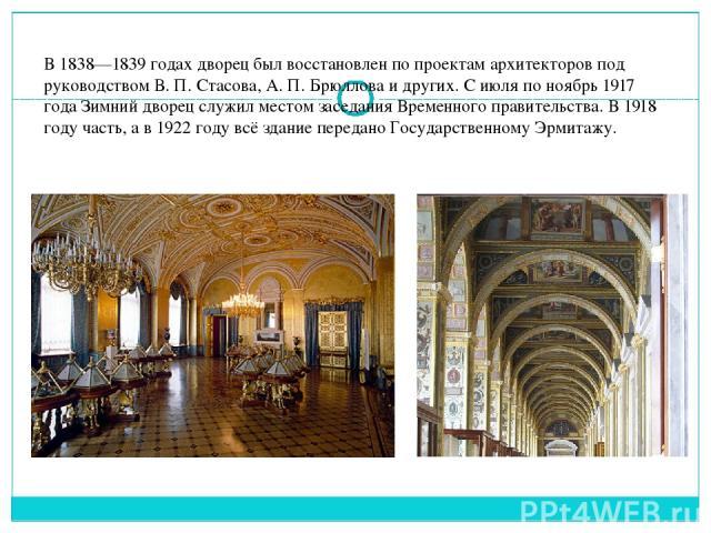 В 1838—1839 годах дворец был восстановлен по проектам архитекторов под руководствомВ.П.Стасова,А.П.Брюлловаи других. С июля по ноябрь1917 годаЗимний дворец служил местом заседанияВременного правительства. В1918 году часть, а в1922 годув…