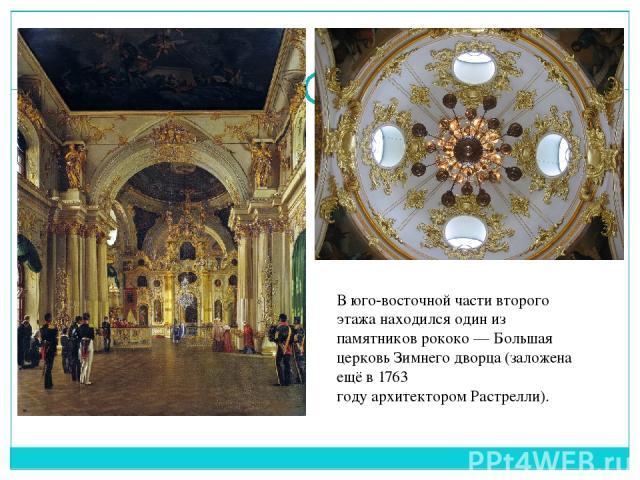 В юго-восточной части второго этажа находился один из памятниковрококо—Большая церковь Зимнего дворца(заложена ещё в1763 годуархитекторомРастрелли).