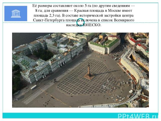 Её размеры составляют около 5 га (по другим сведениям— 8 га; для сравнения—Красная площадьв Москвеимеет площадь 2,3 га). В составе исторической застройки центра Санкт-Петербурга площадь включена всписок Всемирного наследия ЮНЕСКО.
